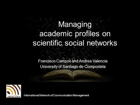 Managing academic profiles on scientific social networks Francisco Campos and Andrea Valencia University of Santiago de Compostela International Network.