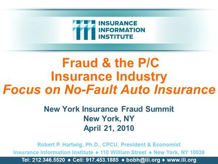 Fraud & the P/C Insurance Industry Focus on No-Fault Auto Insurance New York Insurance Fraud Summit New York, NY April 21, 2010 Robert P. Hartwig, Ph.D.,
