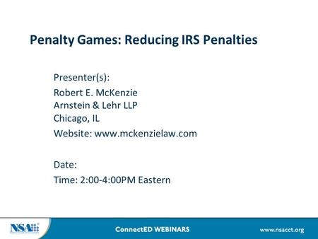 Penalty Games: Reducing IRS Penalties Presenter(s): Robert E. McKenzie Arnstein & Lehr LLP Chicago, IL Website: www.mckenzielaw.com Date: Time: 2:00-4:00PM.