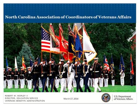 ROBERT M. WORLEY II DIRECTOR, EDUCATION SERVICE VETERANS BENEFITS ADMINISTRATION North Carolina Association of Coordinators of Veterans Affairs March 17,