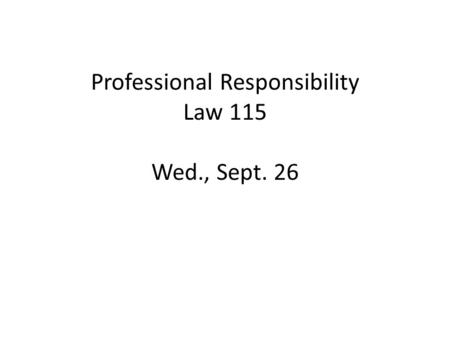 Professional Responsibility Law 115 Wed., Sept. 26.