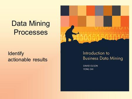 Data Mining Processes Identify actionable results.