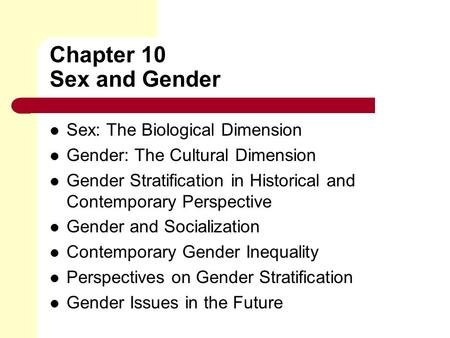 Chapter 10 Sex and Gender Sex: The Biological Dimension Gender: The Cultural Dimension Gender Stratification in Historical and Contemporary Perspective.