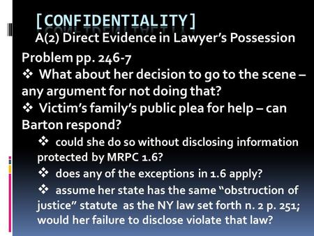 A(2) Direct Evidence in Lawyer's Possession Problem pp. 246-7  What about her decision to go to the scene – any argument for not doing that?  Victim's.