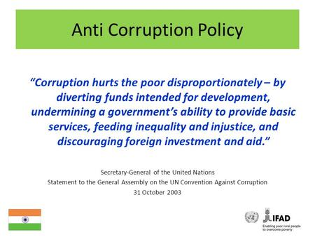 "Anti Corruption Policy ""Corruption hurts the poor disproportionately – by diverting funds intended for development, undermining a government's ability."