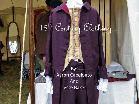 18 th Century Clothing By: Aaron Capelouto And Jesse Baker.