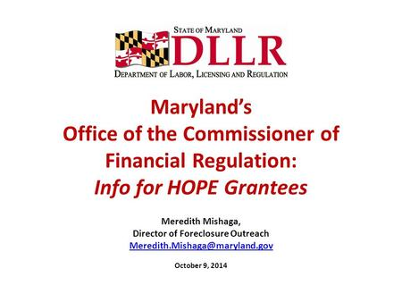 Maryland's Office of the Commissioner of Financial Regulation: Info for HOPE Grantees Meredith Mishaga, Director of Foreclosure Outreach