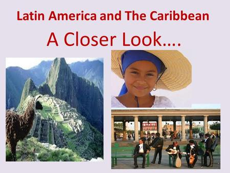 Latin America and The Caribbean A Closer Look…..
