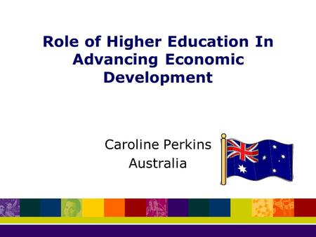 Role of Higher Education In Advancing Economic Development Caroline Perkins Australia.