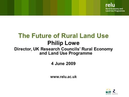 The Future of Rural Land Use Philip Lowe Director, UK Research Councils' Rural Economy and Land Use Programme 4 June 2009 www.relu.ac.uk.