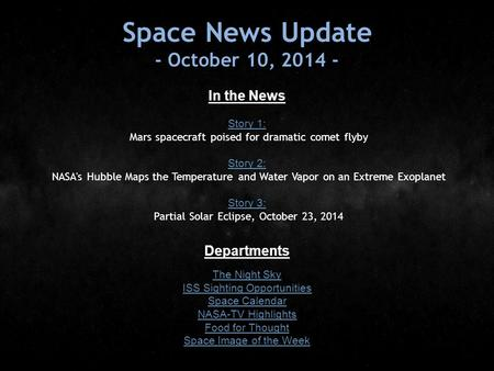 Space News Update - October 10, 2014 - In the News Story 1: Story 1: Mars spacecraft poised for dramatic comet flyby Story 2: Story 2: NASA's Hubble Maps.