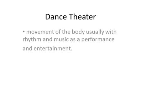 Dance Theater movement of the body usually with rhythm and music as a performance and entertainment.