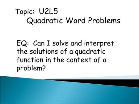 Topic: U2L5 Quadratic Word Problems EQ: Can I solve and interpret the solutions of a quadratic function in the context of a problem?