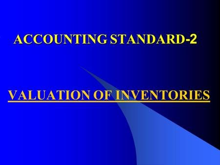 ACCOUNTING STANDARD -2 VALUATION OF INVENTORIES. PURPOSE PURPOSE Specifies the principals for valuing the inventory. Disclosure of the specific policies.