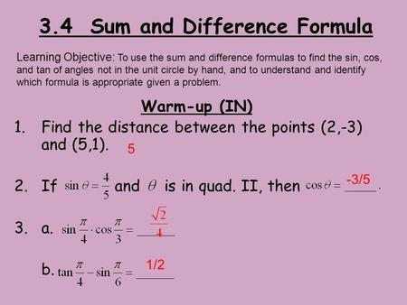 3.4 Sum and Difference Formula Warm-up (IN) 1.Find the distance between the points (2,-3) and (5,1). 2.If and is in quad. II, then 3.a. b. Learning Objective: