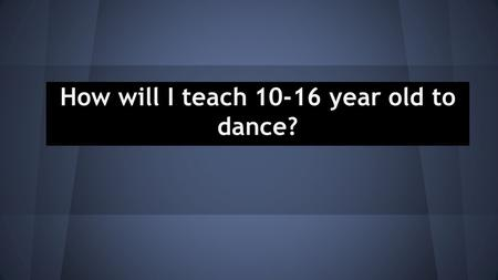 How will I teach 10-16 year old to dance?. Task 1 On my first task I did a daily Journal. Every time I taught a class I would write it down and how it.