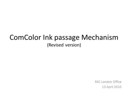 ComColor Ink passage Mechanism (Revised version) RKC London Office 13 April 2010.