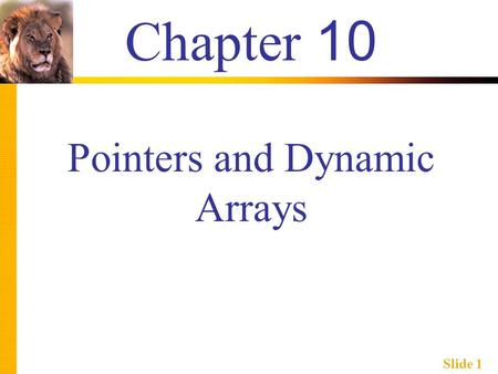 Slide 1 Chapter 10 Pointers and Dynamic Arrays. Slide 2 Learning Objectives  Pointers  Pointer variables  Memory management  Dynamic Arrays  Creating.