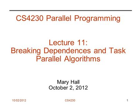 10/02/2012CS4230 CS4230 Parallel Programming Lecture 11: Breaking Dependences and Task Parallel Algorithms Mary Hall October 2, 2012 1.
