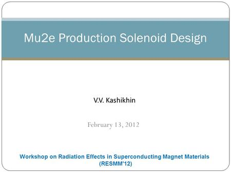 February 13, 2012 Mu2e Production Solenoid Design V.V. Kashikhin Workshop on Radiation Effects in Superconducting Magnet Materials (RESMM'12)