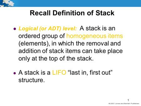 1 Recall Definition of Stack l Logical (or ADT) level: A stack is an ordered group of homogeneous items (elements), in which the removal and addition of.