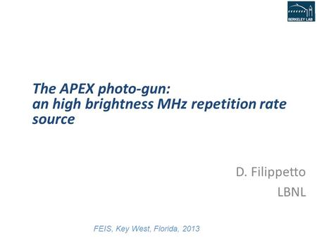 D. Filippetto, ALS user meeting, 10/7-9/13 D. Filippetto LBNL The APEX photo-gun: an high brightness MHz repetition rate source FEIS, Key West, Florida,