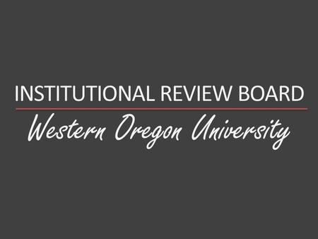 Western Oregon University INSTITUTIONAL REVIEW BOARD.