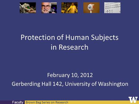 Brown Bag Series on Research Faculty Protection of Human Subjects in Research February 10, 2012 Gerberding Hall 142, University of Washington.