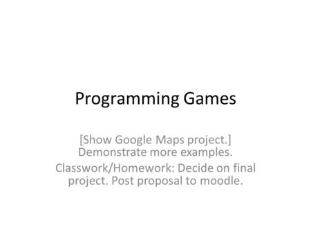 Programming Games [Show Google Maps project.] Demonstrate more examples. Classwork/Homework: Decide on final project. Post proposal to moodle.