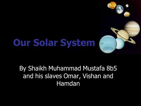Our Solar System By Shaikh Muhammad Mustafa 8b5 and his slaves Omar, Vishan and Hamdan.