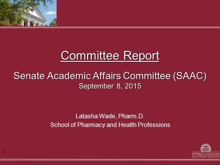 Committee Report Senate Academic Affairs Committee (SAAC) September 8, 2015 Latasha Wade, Pharm.D. School of Pharmacy and Health Professions 1.