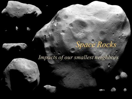 1 Space Rocks Impacts of our smallest neighbors. 2 Asteroid Belt.