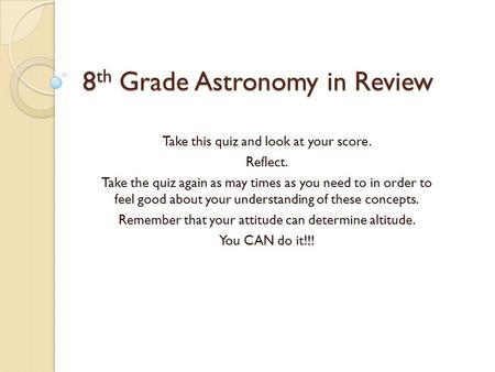 8 th Grade Astronomy in Review Take this quiz and look at your score. Reflect. Take the quiz again as may times as you need to in order to feel good about.