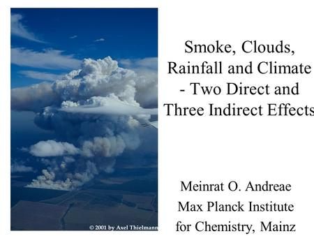 Smoke, Clouds, Rainfall and Climate - Two Direct and Three Indirect Effects Meinrat O. Andreae Max Planck Institute for Chemistry, Mainz.