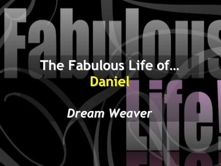 The Fabulous Life of… Daniel Dream Weaver. In the second year of his reign, Nebuchadnezzar had dreams; his mind was troubled and he could not sleep. So.