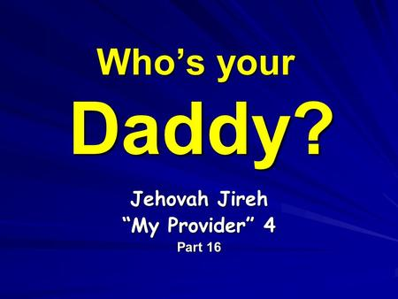 "Who's your Daddy? Jehovah Jireh ""My Provider"" 4 Part 16."
