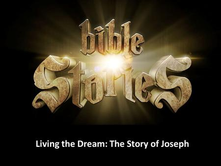 Living the Dream: The Story of Joseph. As you listen consider: What does this story teach me about God? What does this story teach me about God? What.