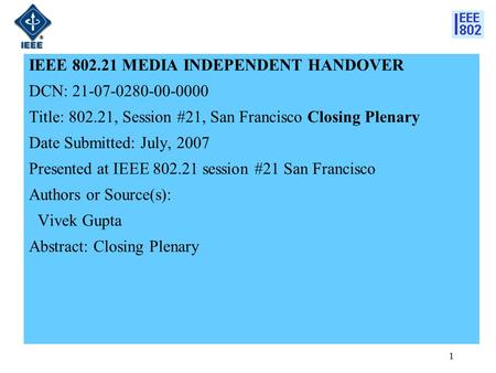 1 IEEE 802.21 MEDIA INDEPENDENT HANDOVER DCN: 21-07-0280-00-0000 Title: 802.21, Session #21, San Francisco Closing Plenary Date Submitted: July, 2007 Presented.