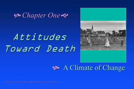  A Climate of Change  Chapter One  Attitudes Toward Death Copyright © 2011 Lynne Ann DeSpelder and Albert Lee Strickland.