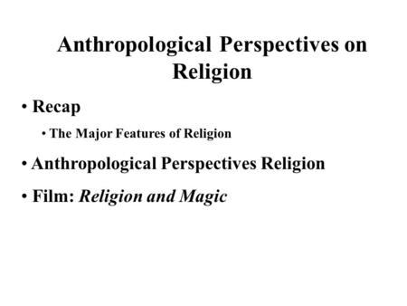 Anthropological Perspectives on Religion Recap The Major Features of Religion Anthropological Perspectives Religion Film: Religion and Magic.