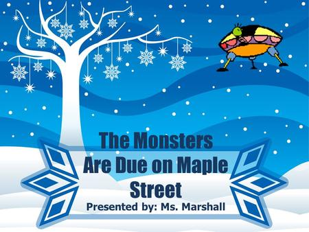 The Monsters Are Due on Maple Street Presented by: Ms. Marshall.