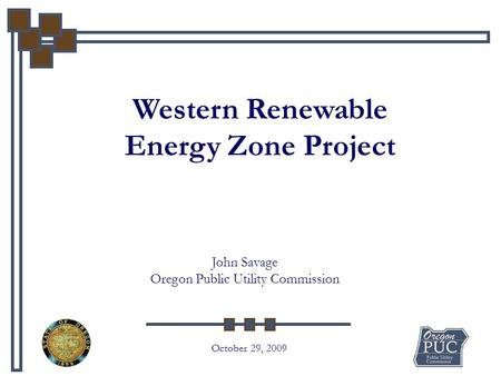 Western Renewable Energy Zone Project October 29, 2009 John Savage Oregon Public Utility Commission.