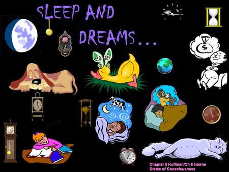 SLEEP AND DREAMS… Chapter 5 Huffman/Ch 6 Nairne States of Consciousness.