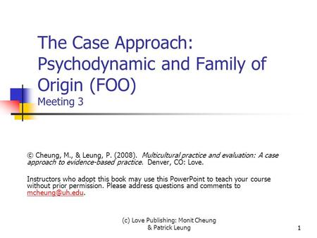 (c) Love Publishing: Monit Cheung & Patrick Leung11 The Case Approach: Psychodynamic and Family of Origin (FOO) Meeting 3 © Cheung, M., & Leung, P. (2008).