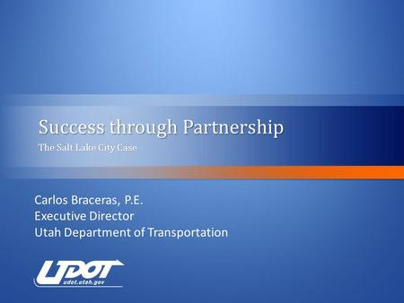 Success through Partnership The Salt Lake City CaseThe Salt Lake City Case Carlos Braceras, P.E. Executive Director Utah Department of Transportation.
