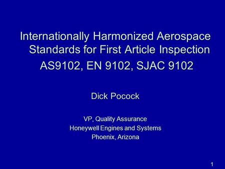1 Internationally Harmonized Aerospace Standards for First Article Inspection AS9102, EN 9102, SJAC 9102 AS9102, EN 9102, SJAC 9102 Dick Pocock VP, Quality.