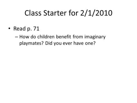 Class Starter for 2/1/2010 Read p. 71 – How do children benefit from imaginary playmates? Did you ever have one?