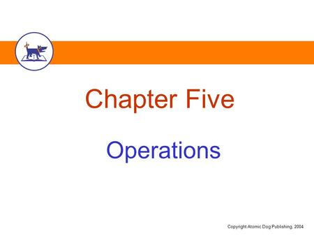 Copyright Atomic Dog Publishing, 2004 Chapter Five Operations.