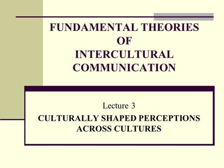 FUNDAMENTAL THEORIES OF INTERCULTURAL COMMUNICATION Lecture 3 CULTURALLY SHAPED PERCEPTIONS ACROSS CULTURES.