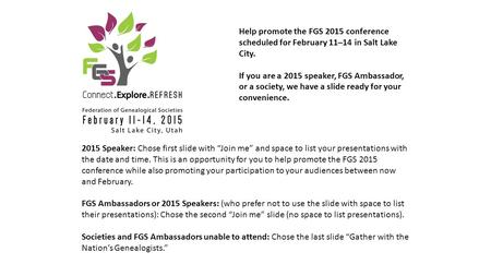 Help promote the FGS 2015 conference scheduled for February 11–14 in Salt Lake City. If you are a 2015 speaker, FGS Ambassador, or a society, we have a.
